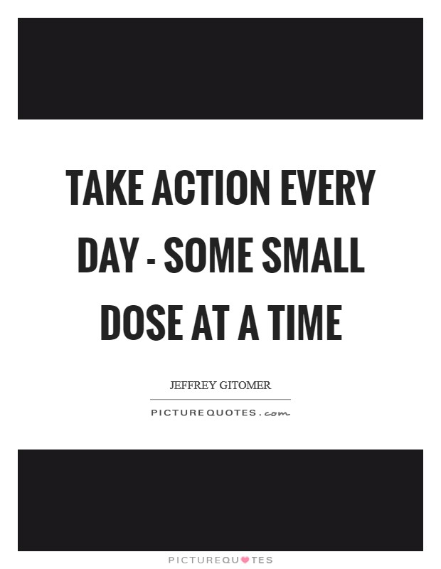 Take action every day - some small dose at a time Picture Quote #1