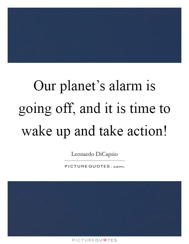 Our planet's alarm is going off, and it is time to wake up and take action! Picture Quote #1