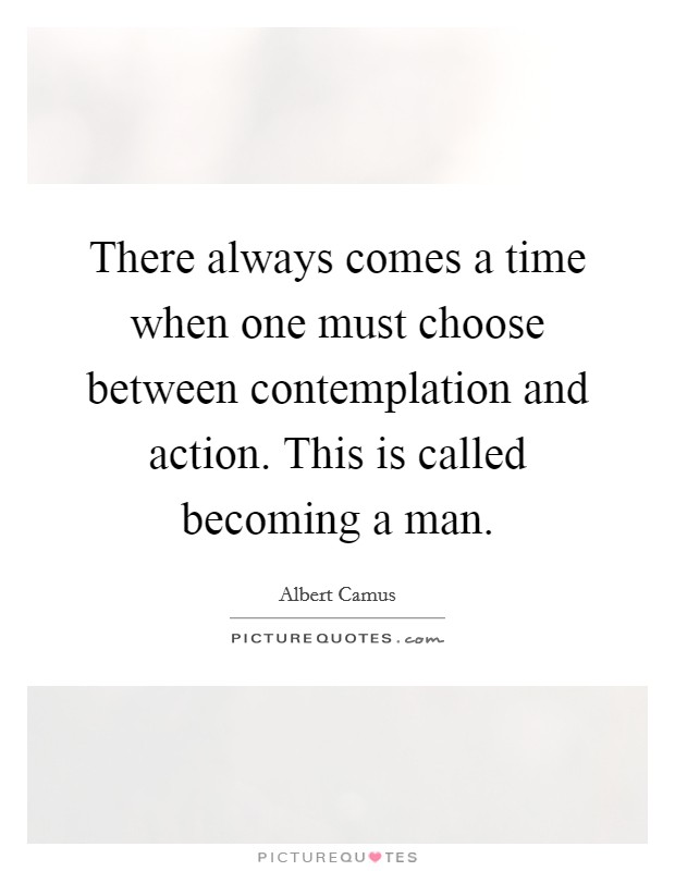 There always comes a time when one must choose between contemplation and action. This is called becoming a man Picture Quote #1