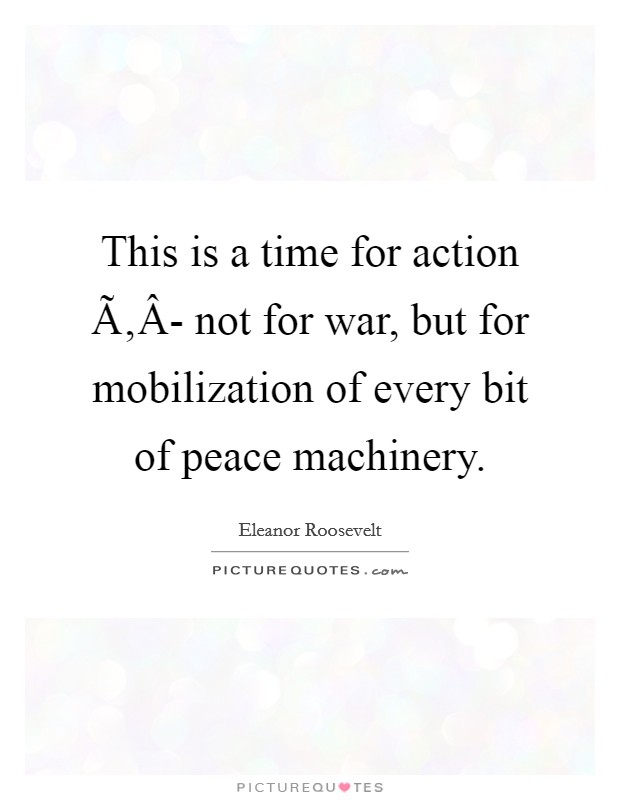 This is a time for action Ã'Â- not for war, but for mobilization of every bit of peace machinery Picture Quote #1