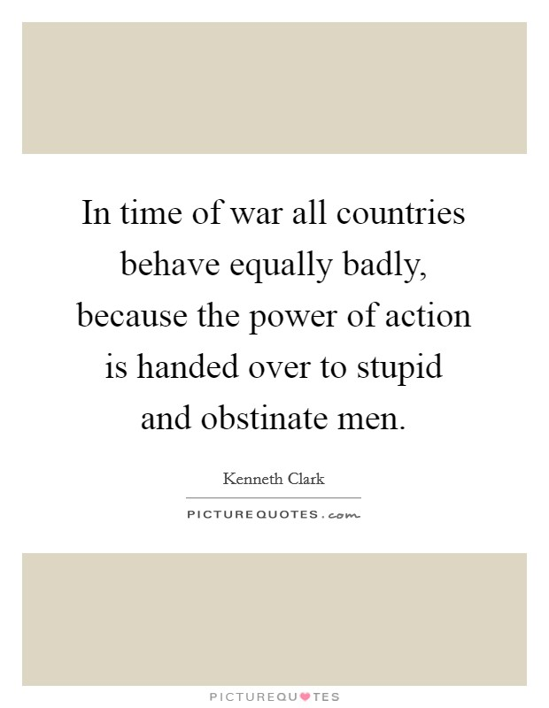 In time of war all countries behave equally badly, because the power of action is handed over to stupid and obstinate men Picture Quote #1