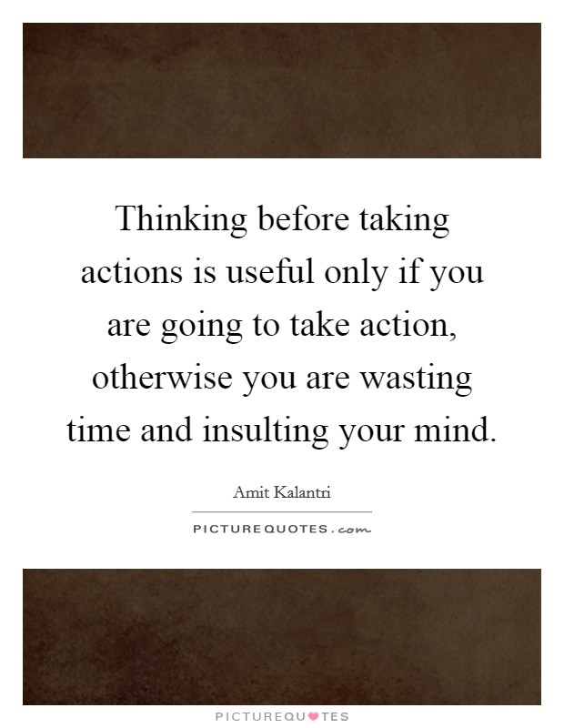 Thinking before taking actions is useful only if you are going to take action, otherwise you are wasting time and insulting your mind Picture Quote #1