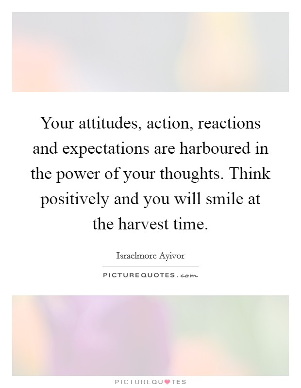 Your attitudes, action, reactions and expectations are harboured in the power of your thoughts. Think positively and you will smile at the harvest time Picture Quote #1