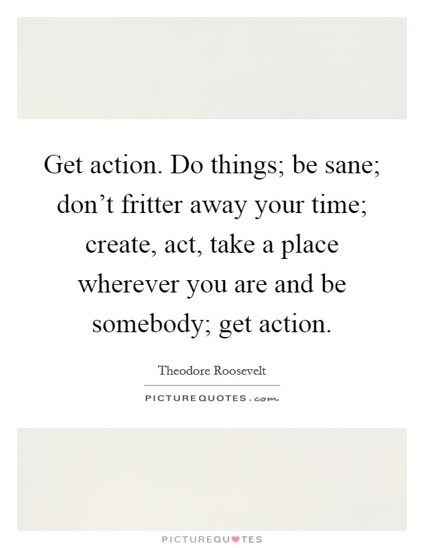 Get action. Do things; be sane; don't fritter away your time; create, act, take a place wherever you are and be somebody; get action Picture Quote #1