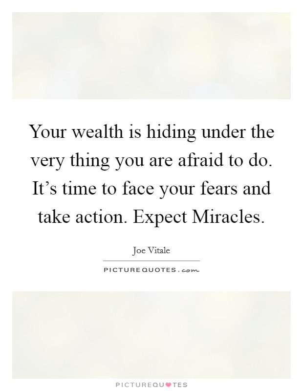 Your wealth is hiding under the very thing you are afraid to do. It's time to face your fears and take action. Expect Miracles Picture Quote #1