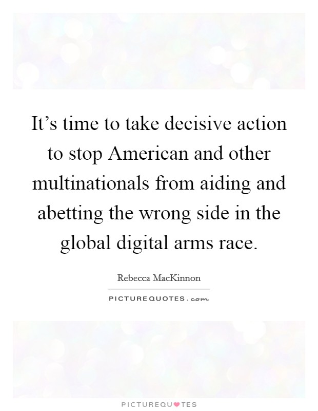 It's time to take decisive action to stop American and other multinationals from aiding and abetting the wrong side in the global digital arms race Picture Quote #1