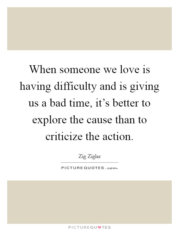 When someone we love is having difficulty and is giving us a bad time, it's better to explore the cause than to criticize the action Picture Quote #1