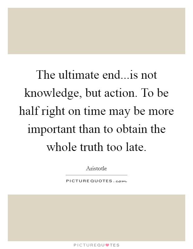 The ultimate end...is not knowledge, but action. To be half right on time may be more important than to obtain the whole truth too late. Picture Quote #1