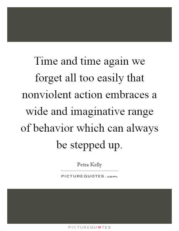 Time and time again we forget all too easily that nonviolent action embraces a wide and imaginative range of behavior which can always be stepped up Picture Quote #1