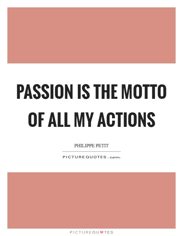 Passion is the motto of all my actions Picture Quote #1