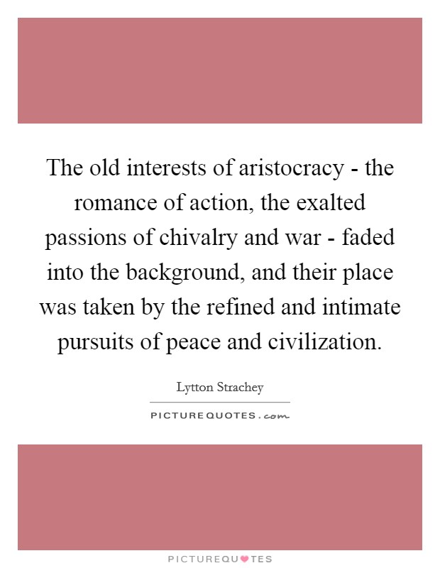 The old interests of aristocracy - the romance of action, the exalted passions of chivalry and war - faded into the background, and their place was taken by the refined and intimate pursuits of peace and civilization Picture Quote #1