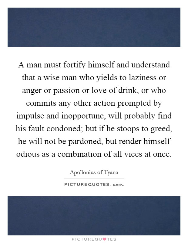 A man must fortify himself and understand that a wise man who yields to laziness or anger or passion or love of drink, or who commits any other action prompted by impulse and inopportune, will probably find his fault condoned; but if he stoops to greed, he will not be pardoned, but render himself odious as a combination of all vices at once Picture Quote #1
