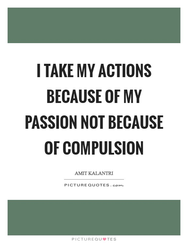 I take my actions because of my passion not because of compulsion Picture Quote #1