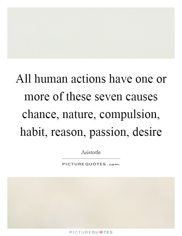 All human actions have one or more of these seven causes chance, nature, compulsion, habit, reason, passion, desire Picture Quote #1