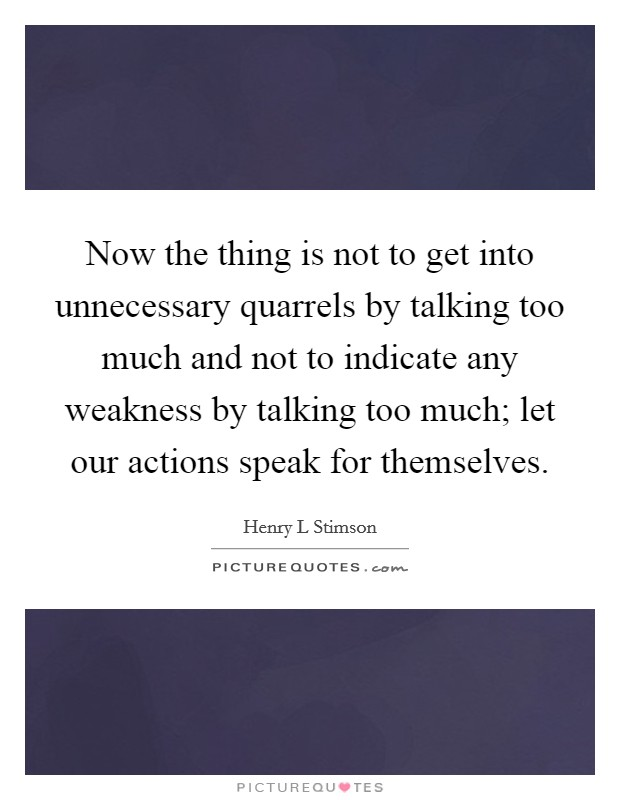Now the thing is not to get into unnecessary quarrels by talking too much and not to indicate any weakness by talking too much; let our actions speak for themselves Picture Quote #1