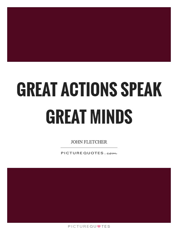 Great actions speak great minds Picture Quote #1