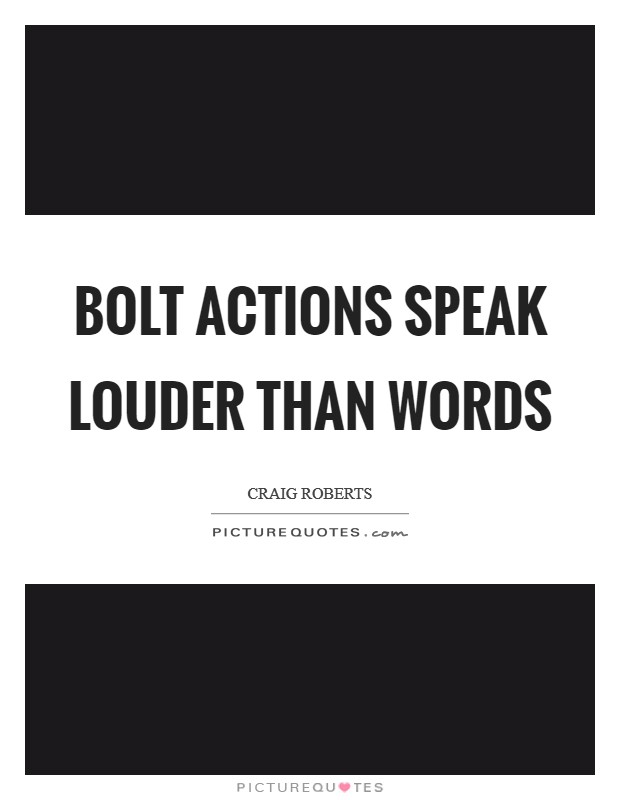 Bolt actions speak louder than words Picture Quote #1