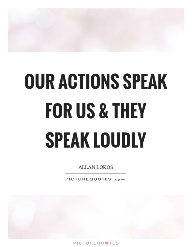 Our actions speak for us and they speak loudly Picture Quote #1