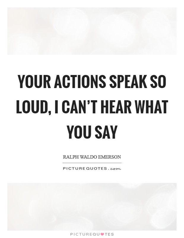 Your actions speak so loud, I can't hear what you say Picture Quote #1
