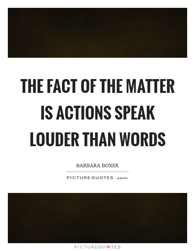 The fact of the matter is actions speak louder than words Picture Quote #1