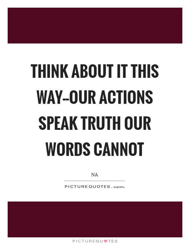Think about it this way--our actions speak truth our words cannot Picture Quote #1