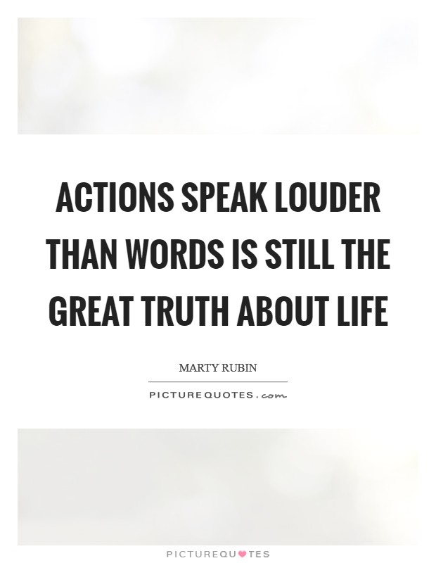 Actions speak louder than words is still the great truth about life Picture Quote #1