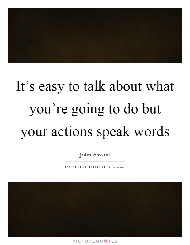 It's easy to talk about what you're going to do but your actions speak words Picture Quote #1