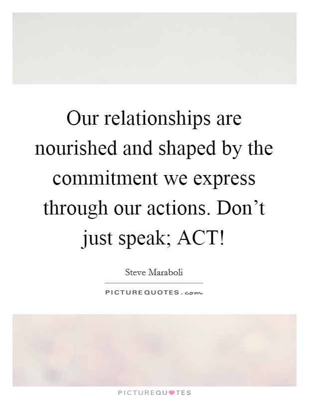 Our relationships are nourished and shaped by the commitment we express through our actions. Don't just speak; ACT! Picture Quote #1
