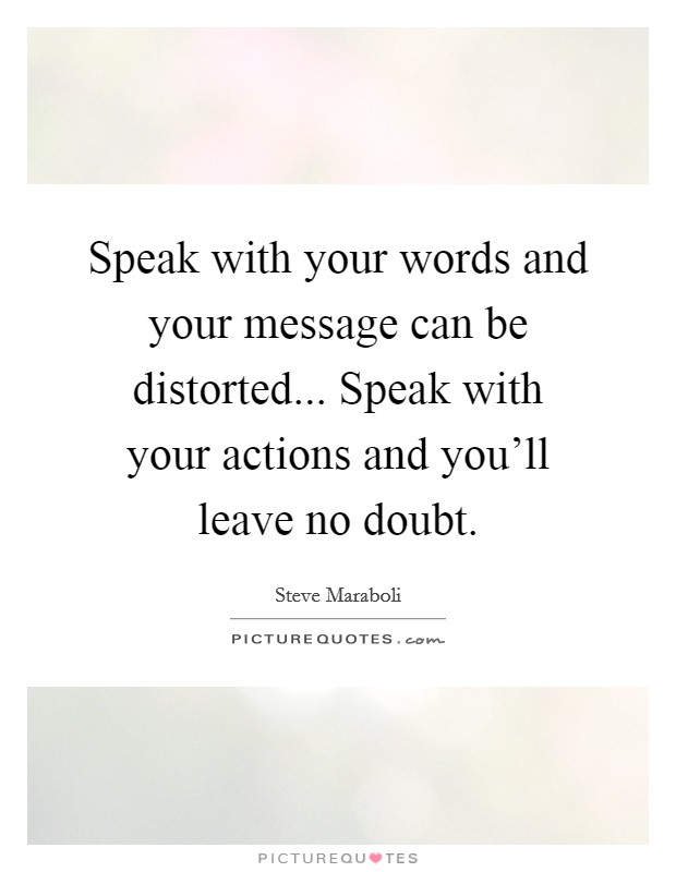 Speak with your words and your message can be distorted... Speak with your actions and you'll leave no doubt Picture Quote #1