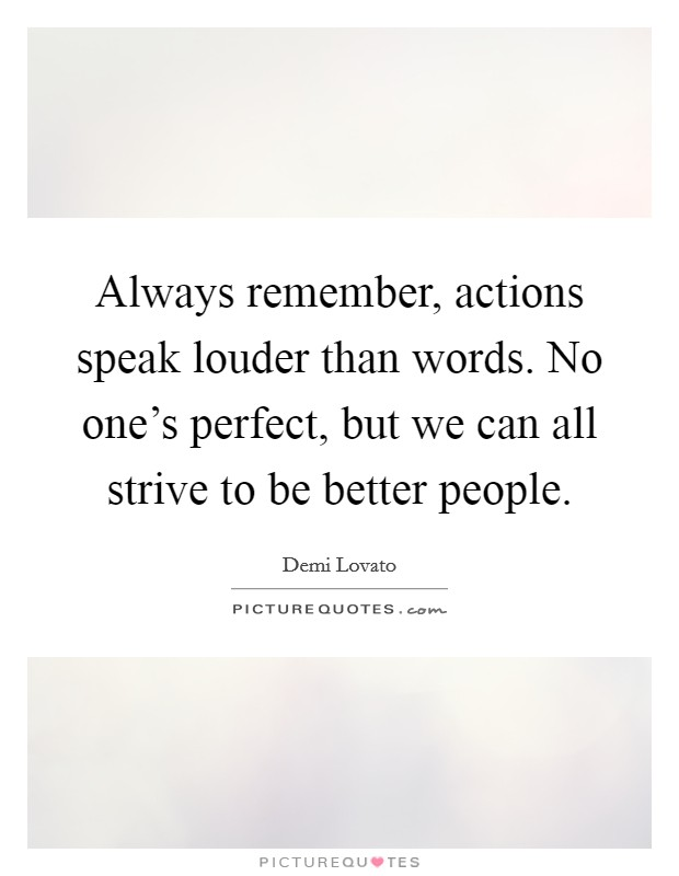 Always remember, actions speak louder than words. No one's perfect, but we can all strive to be better people Picture Quote #1