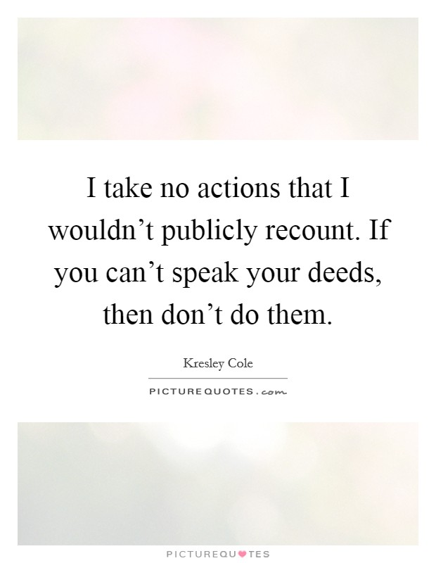 I take no actions that I wouldn't publicly recount. If you can't speak your deeds, then don't do them Picture Quote #1