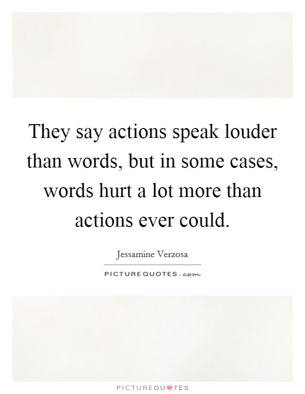 They say actions speak louder than words, but in some cases, words hurt a lot more than actions ever could Picture Quote #1