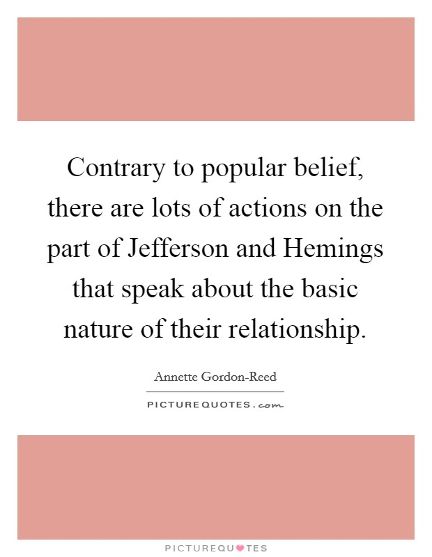 Contrary to popular belief, there are lots of actions on the part of Jefferson and Hemings that speak about the basic nature of their relationship Picture Quote #1