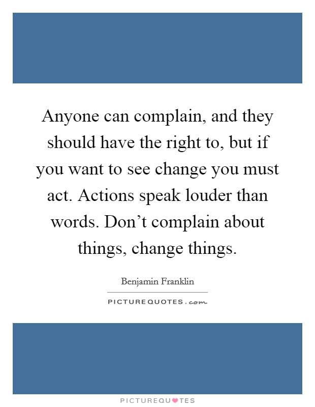 Anyone can complain, and they should have the right to, but if you want to see change you must act. Actions speak louder than words. Don't complain about things, change things Picture Quote #1