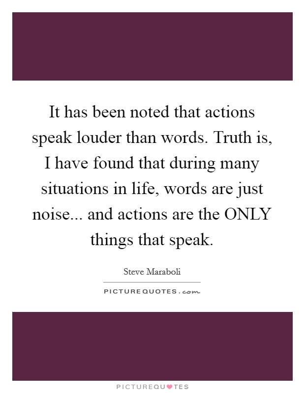 It has been noted that actions speak louder than words. Truth is, I have found that during many situations in life, words are just noise... and actions are the ONLY things that speak Picture Quote #1
