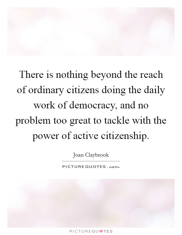 There is nothing beyond the reach of ordinary citizens doing the daily work of democracy, and no problem too great to tackle with the power of active citizenship Picture Quote #1