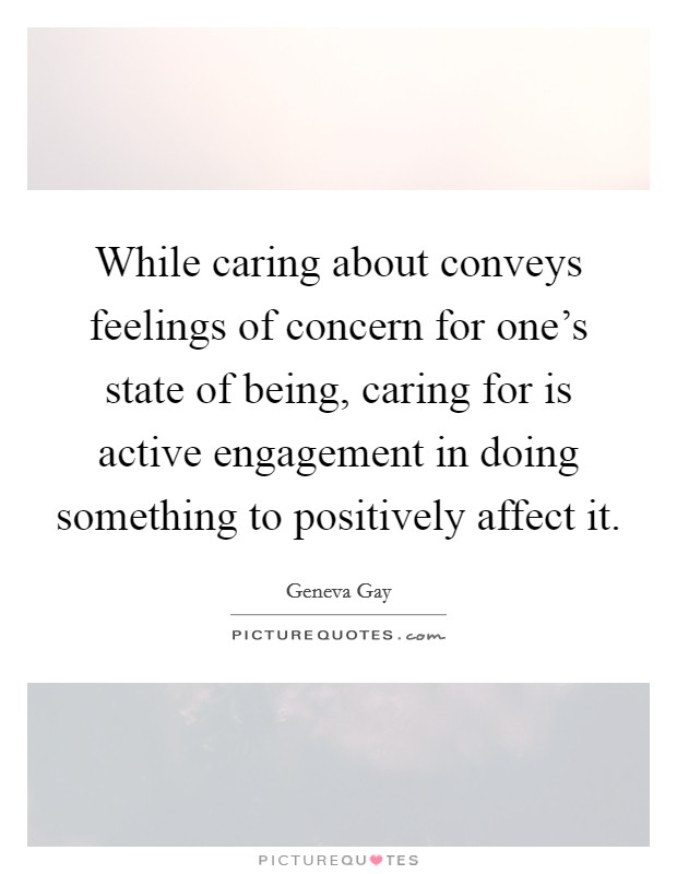 While caring about conveys feelings of concern for one's state of being, caring for is active engagement in doing something to positively affect it Picture Quote #1