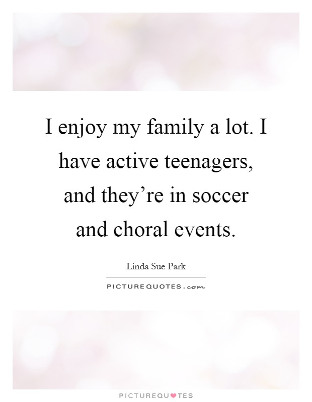 I enjoy my family a lot. I have active teenagers, and they're in soccer and choral events. Picture Quote #1