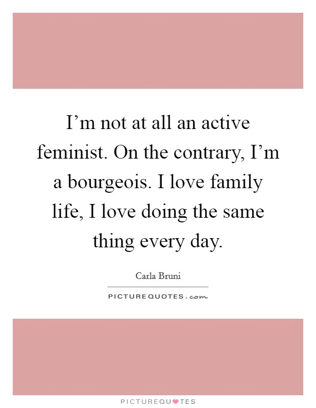 I'm not at all an active feminist. On the contrary, I'm a bourgeois. I love family life, I love doing the same thing every day Picture Quote #1