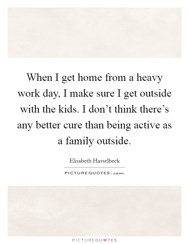 When I get home from a heavy work day, I make sure I get outside with the kids. I don't think there's any better cure than being active as a family outside Picture Quote #1