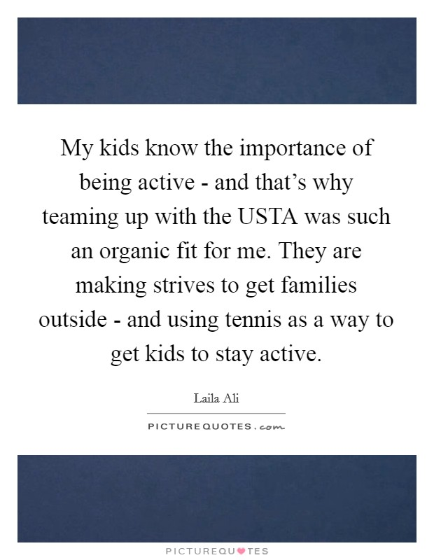 My kids know the importance of being active - and that's why teaming up with the USTA was such an organic fit for me. They are making strives to get families outside - and using tennis as a way to get kids to stay active Picture Quote #1