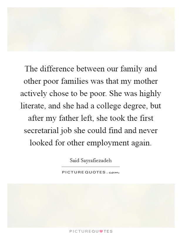 The difference between our family and other poor families was that my mother actively chose to be poor. She was highly literate, and she had a college degree, but after my father left, she took the first secretarial job she could find and never looked for other employment again Picture Quote #1