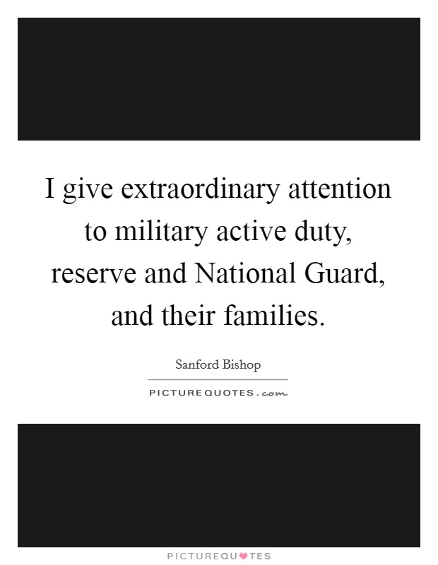 I give extraordinary attention to military active duty, reserve and National Guard, and their families Picture Quote #1