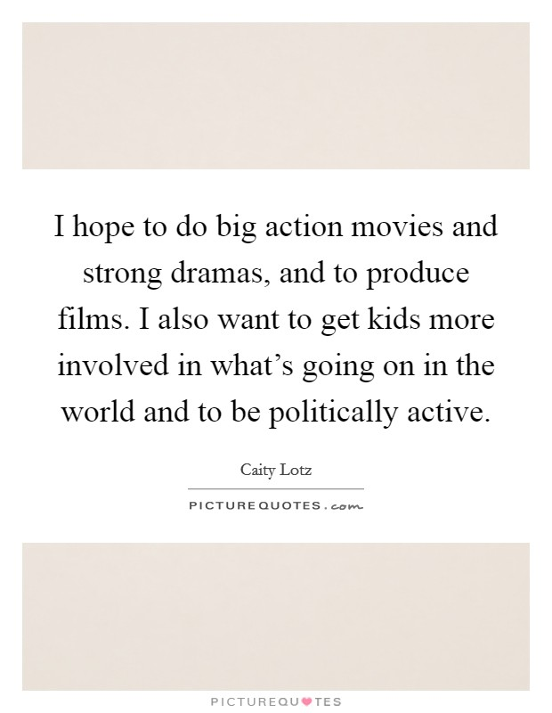 I hope to do big action movies and strong dramas, and to produce films. I also want to get kids more involved in what's going on in the world and to be politically active Picture Quote #1