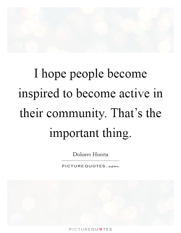I hope people become inspired to become active in their community. That's the important thing Picture Quote #1