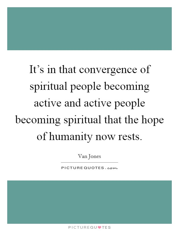 It's in that convergence of spiritual people becoming active and active people becoming spiritual that the hope of humanity now rests Picture Quote #1