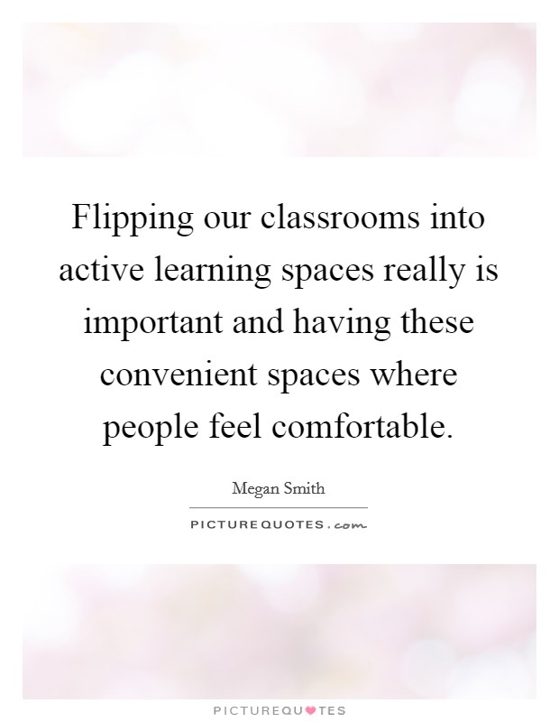 Flipping our classrooms into active learning spaces really is important and having these convenient spaces where people feel comfortable Picture Quote #1