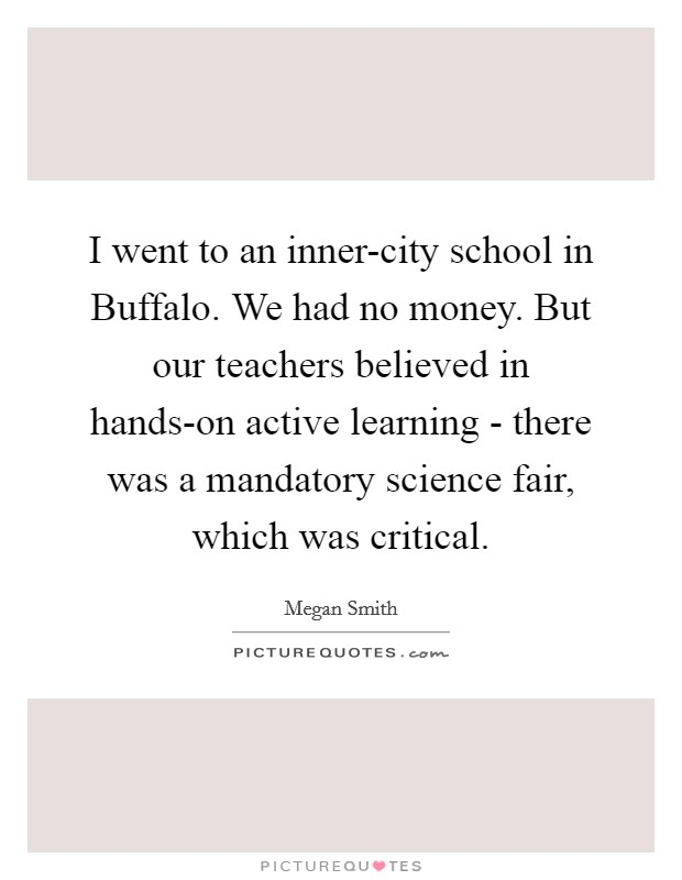 I went to an inner-city school in Buffalo. We had no money. But our teachers believed in hands-on active learning - there was a mandatory science fair, which was critical Picture Quote #1
