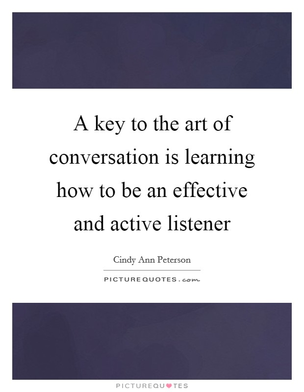 A key to the art of conversation is learning how to be an effective and active listener Picture Quote #1