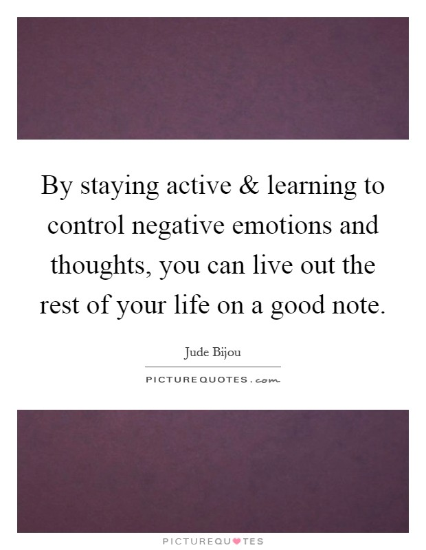 By staying active and learning to control negative emotions and thoughts, you can live out the rest of your life on a good note Picture Quote #1